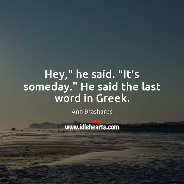"""Image, Hey,"""" he said. """"It's someday."""" He said the last word in Greek."""