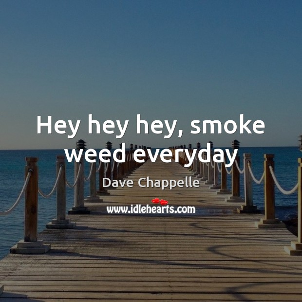 Hey hey hey, smoke weed everyday Dave Chappelle Picture Quote
