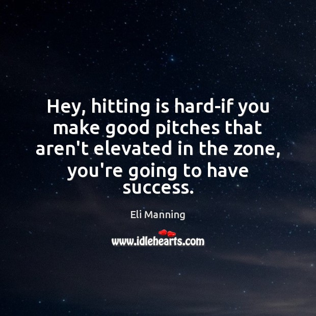 Hey, hitting is hard-if you make good pitches that aren't elevated in Eli Manning Picture Quote