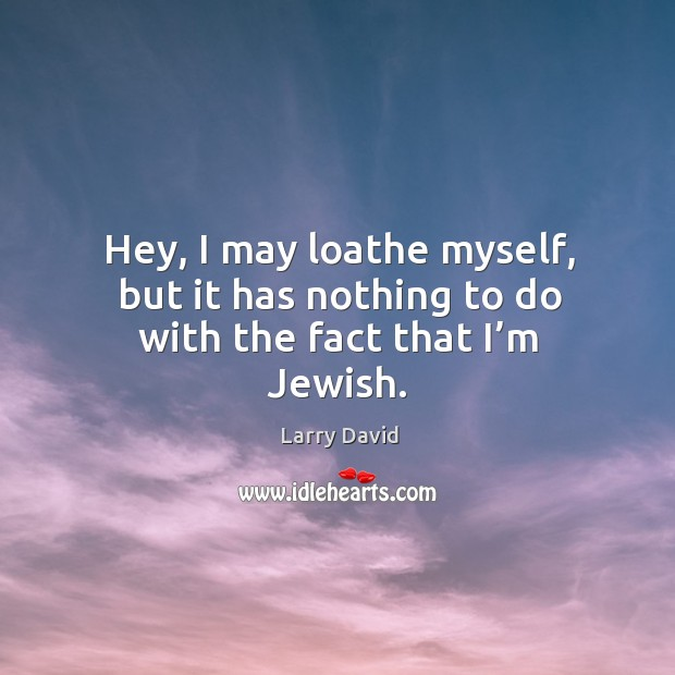 Hey, I may loathe myself, but it has nothing to do with the fact that I'm jewish. Image