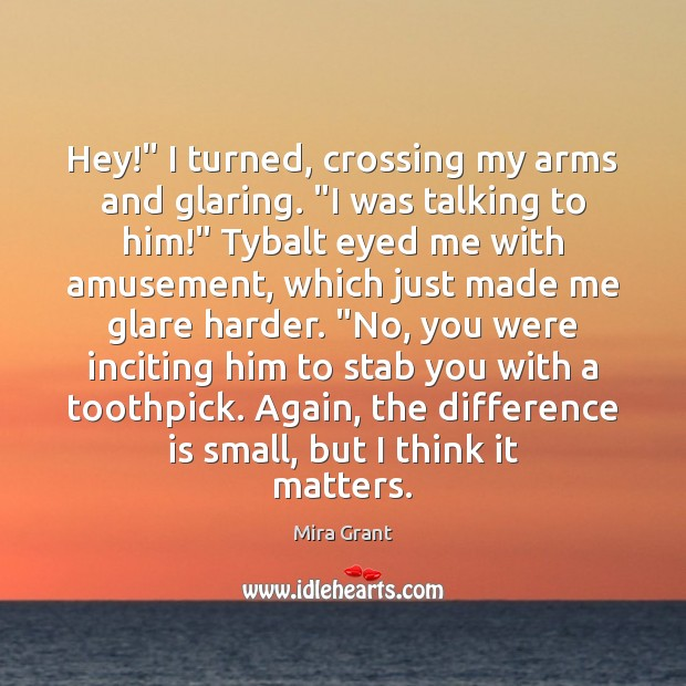 """Hey!"""" I turned, crossing my arms and glaring. """"I was talking to Mira Grant Picture Quote"""
