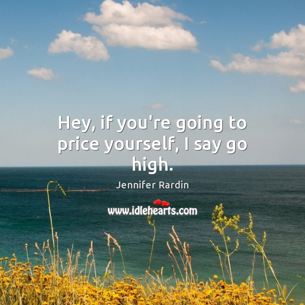 Hey, if you're going to price yourself, I say go high. Jennifer Rardin Picture Quote