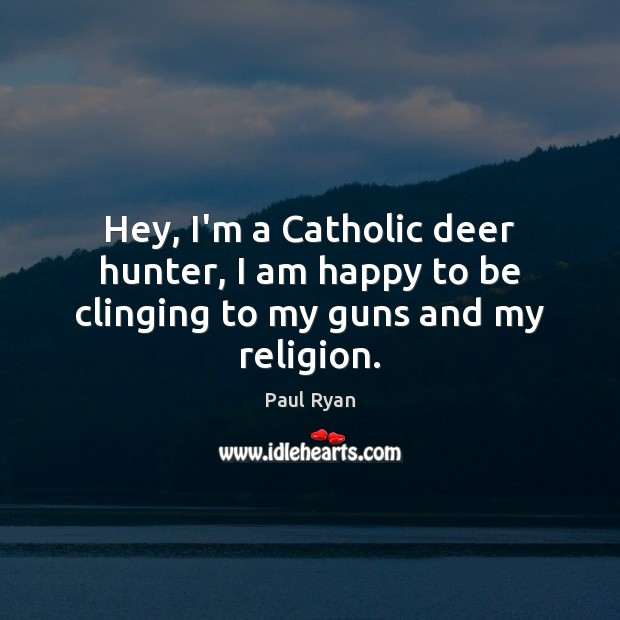 Hey, I'm a Catholic deer hunter, I am happy to be clinging to my guns and my religion. Image