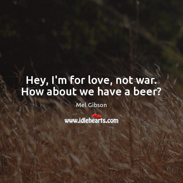 Hey, I'm for love, not war. How about we have a beer? Mel Gibson Picture Quote