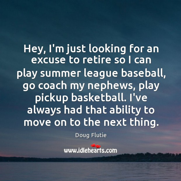 Hey, I'm just looking for an excuse to retire so I can Image