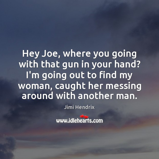 Hey Joe, where you going with that gun in your hand? I'm Jimi Hendrix Picture Quote