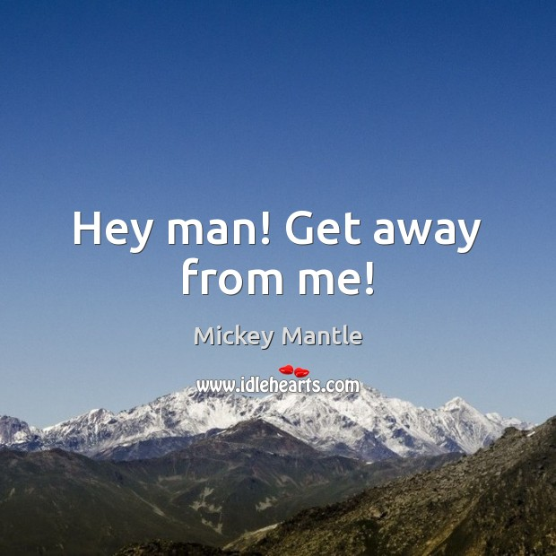 Hey man! Get away from me! Mickey Mantle Picture Quote