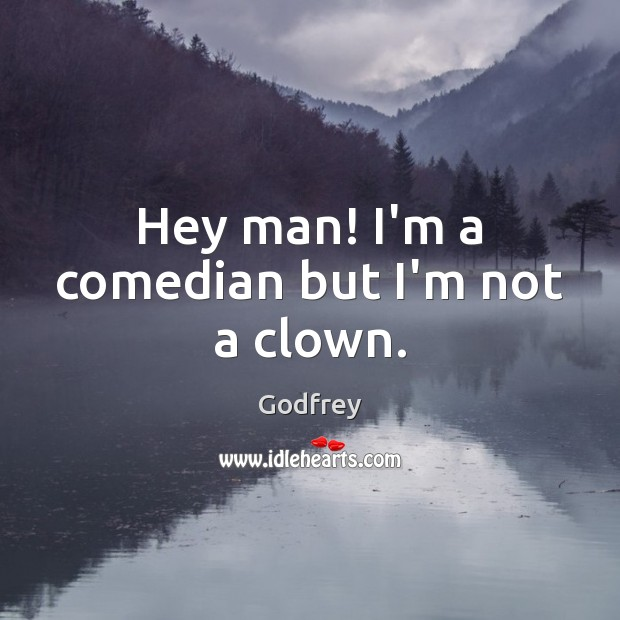 Hey man! I'm a comedian but I'm not a clown. Godfrey Picture Quote