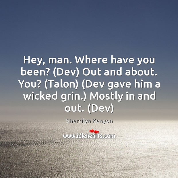Hey, man. Where have you been? (Dev) Out and about. You? (Talon) ( Image