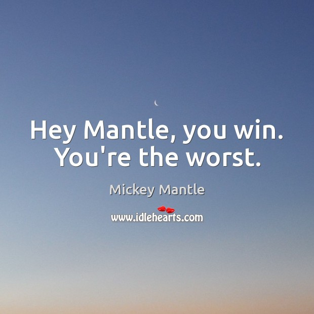 Hey Mantle, you win. You're the worst. Mickey Mantle Picture Quote