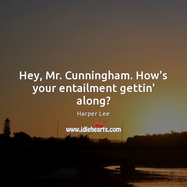 Hey, Mr. Cunningham. How's your entailment gettin' along? Harper Lee Picture Quote