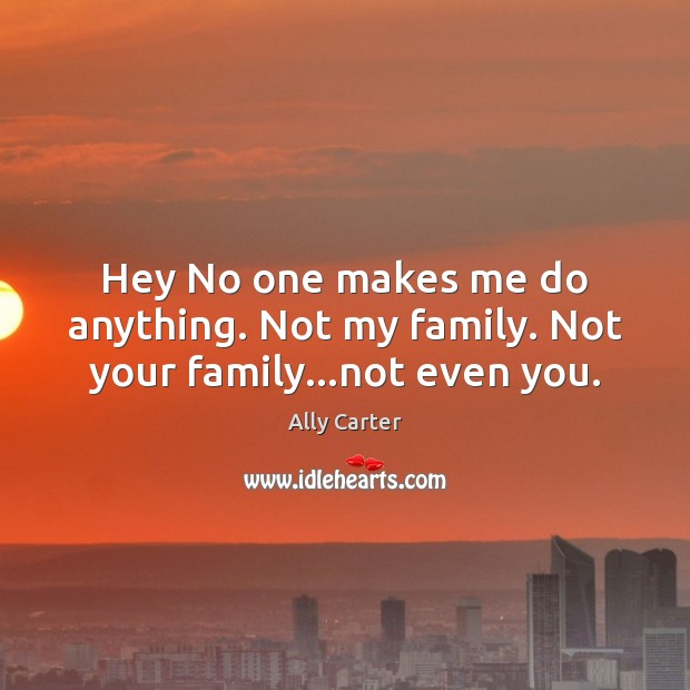 Hey No one makes me do anything. Not my family. Not your family…not even you. Ally Carter Picture Quote
