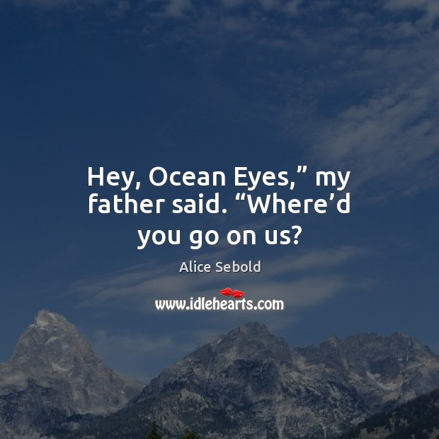 """Image, Hey, Ocean Eyes,"""" my father said. """"Where'd you go on us?"""