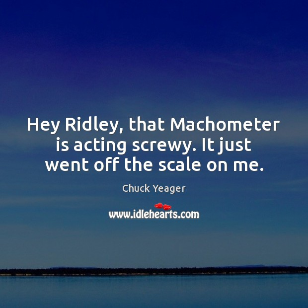 Hey Ridley, that Machometer is acting screwy. It just went off the scale on me. Chuck Yeager Picture Quote