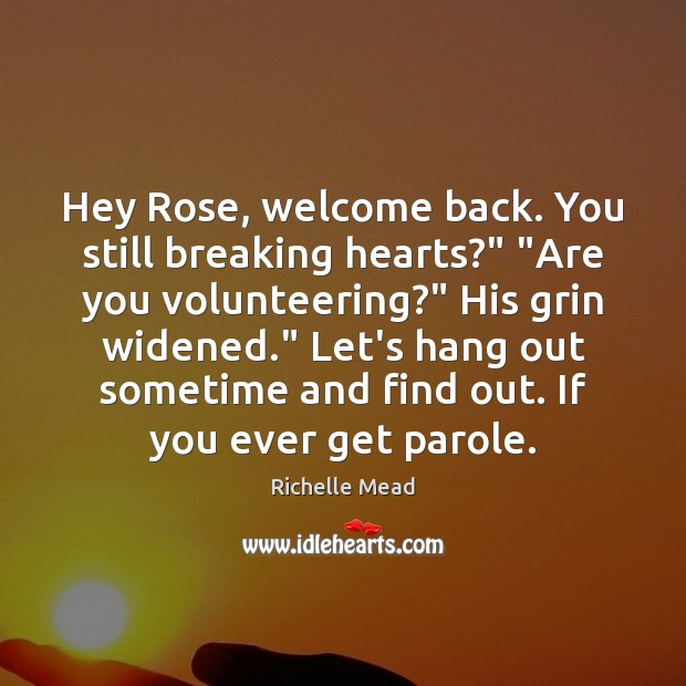 """Hey Rose, welcome back. You still breaking hearts?"""" """"Are you volunteering?"""" His Richelle Mead Picture Quote"""