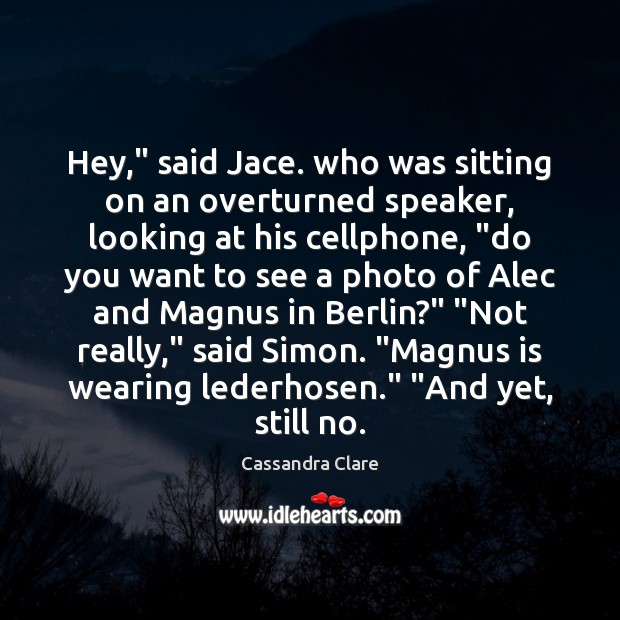"Hey,"" said Jace. who was sitting on an overturned speaker, looking at Cassandra Clare Picture Quote"