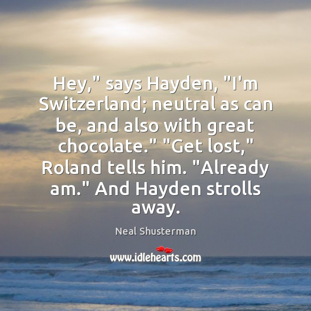 "Hey,"" says Hayden, ""I'm Switzerland; neutral as can be, and also with Neal Shusterman Picture Quote"