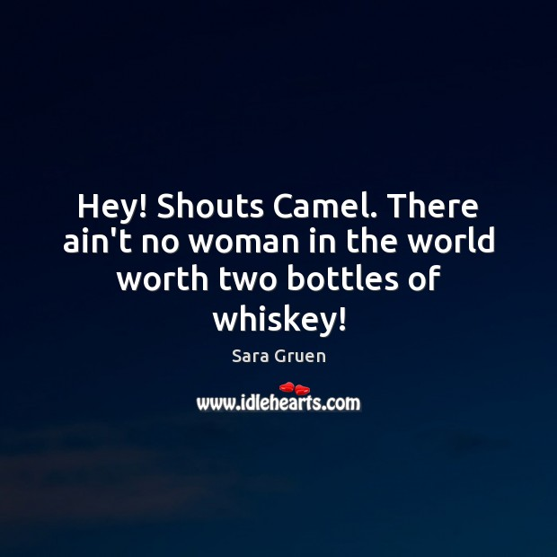 Hey! Shouts Camel. There ain't no woman in the world worth two bottles of whiskey! Sara Gruen Picture Quote