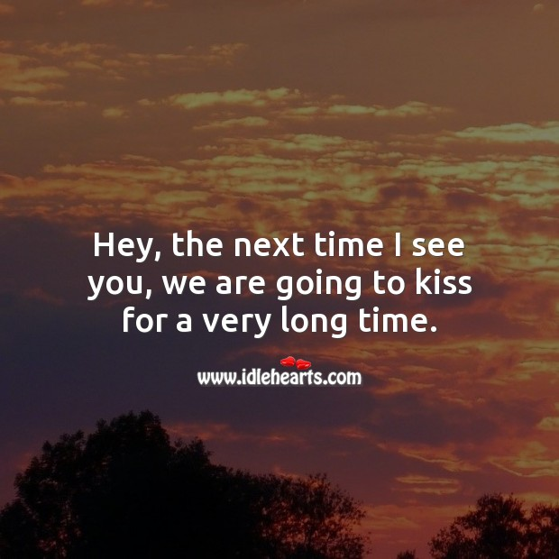 Hey, the next time I see you, we are going to kiss for a very long time. Kiss You Quotes Image