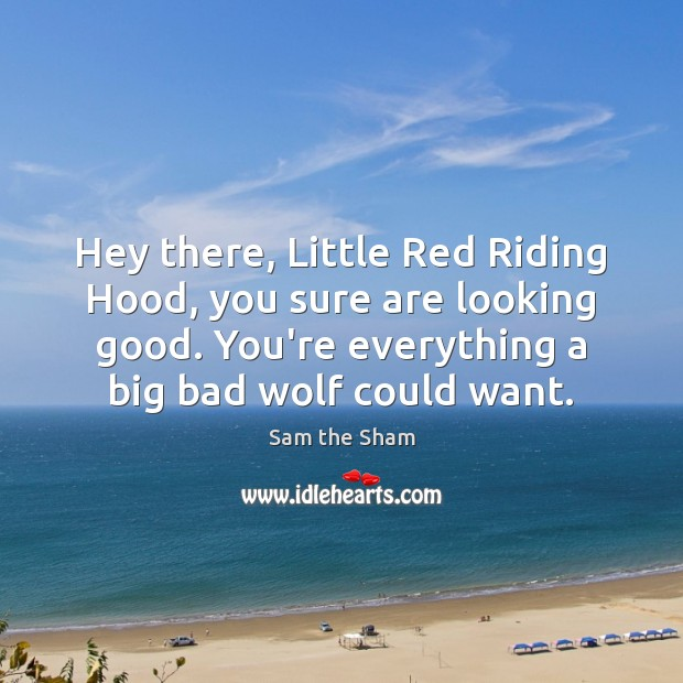 Hey there, Little Red Riding Hood, you sure are looking good. You're Image