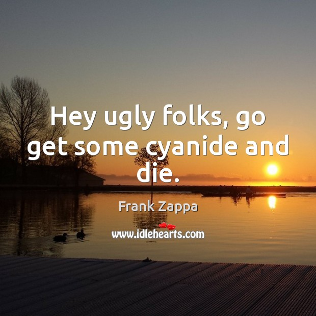 Hey ugly folks, go get some cyanide and die. Frank Zappa Picture Quote