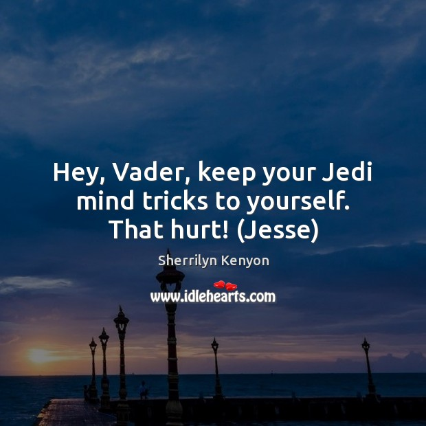 Hey, Vader, keep your Jedi mind tricks to yourself. That hurt! (Jesse) Image
