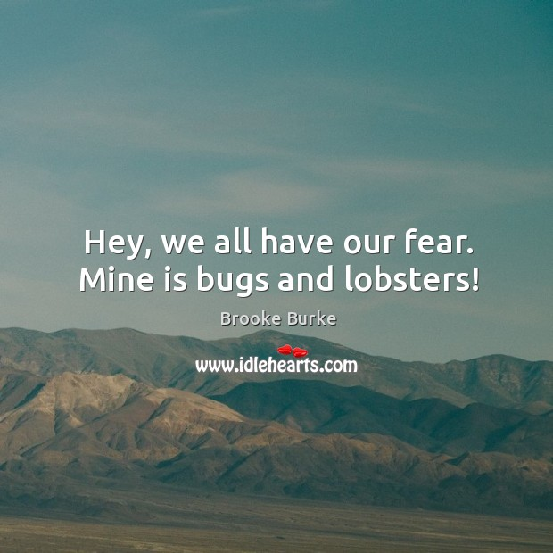 Hey, we all have our fear. Mine is bugs and lobsters! Brooke Burke Picture Quote
