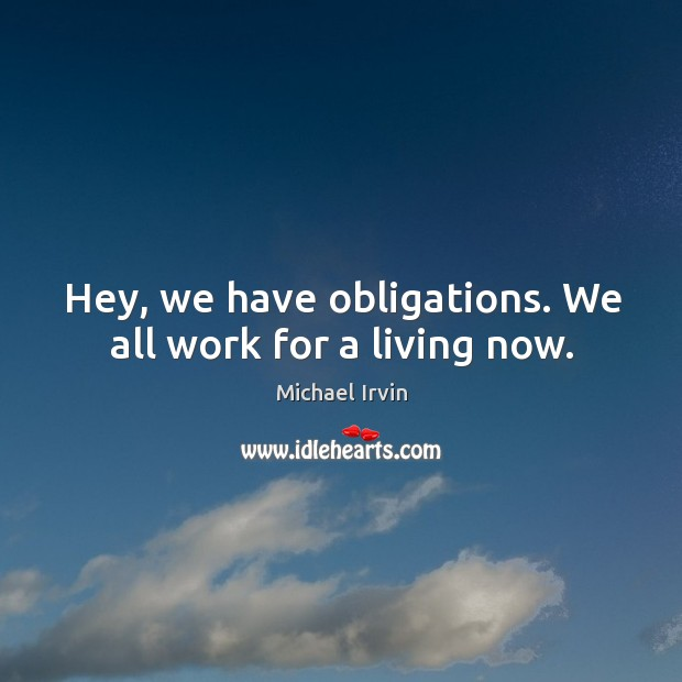 Image, Hey, we have obligations. We all work for a living now.