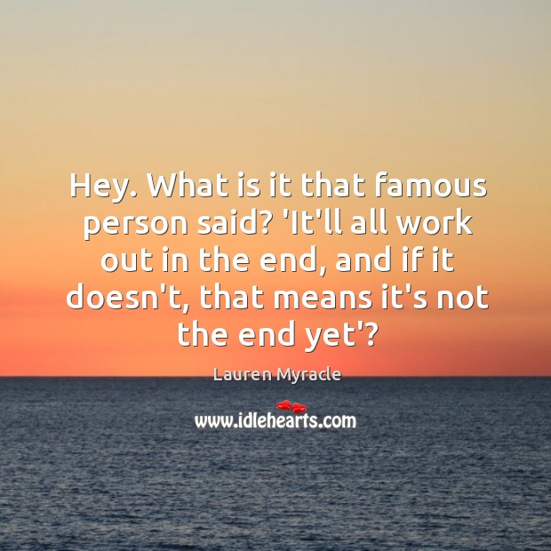 Hey. What is it that famous person said? 'It'll all work out Lauren Myracle Picture Quote