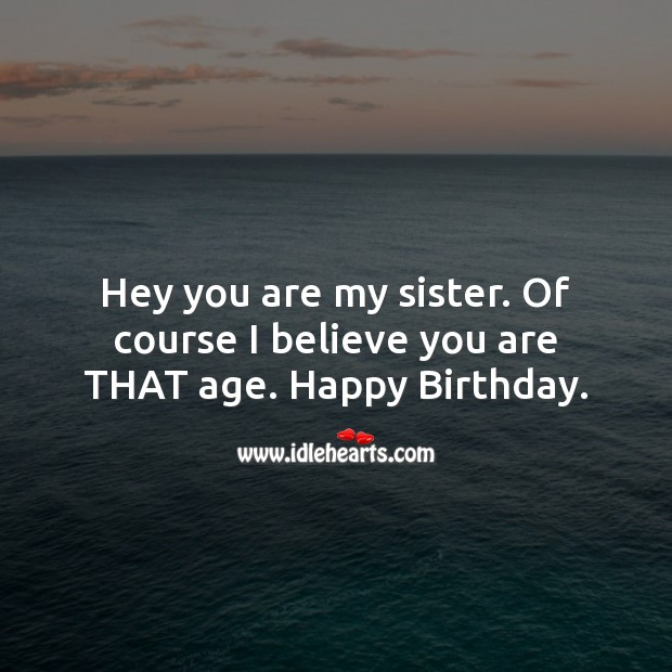 Image, Hey you are my sister. Of course I believe you are that age.
