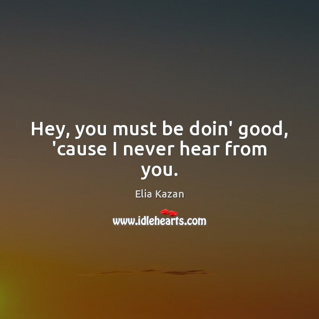 Hey, you must be doin' good, 'cause I never hear from you. Image