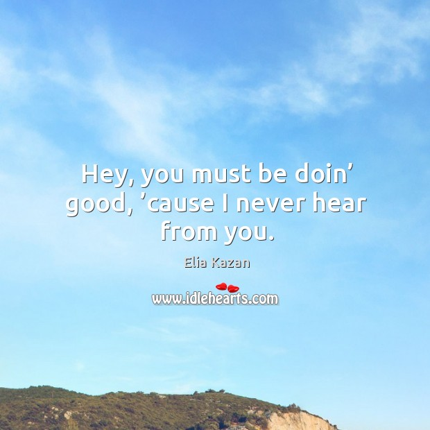 Hey, you must be doin' good, 'cause I never hear from you. Elia Kazan Picture Quote