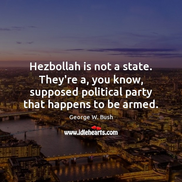 Image, Hezbollah is not a state. They're a, you know, supposed political party