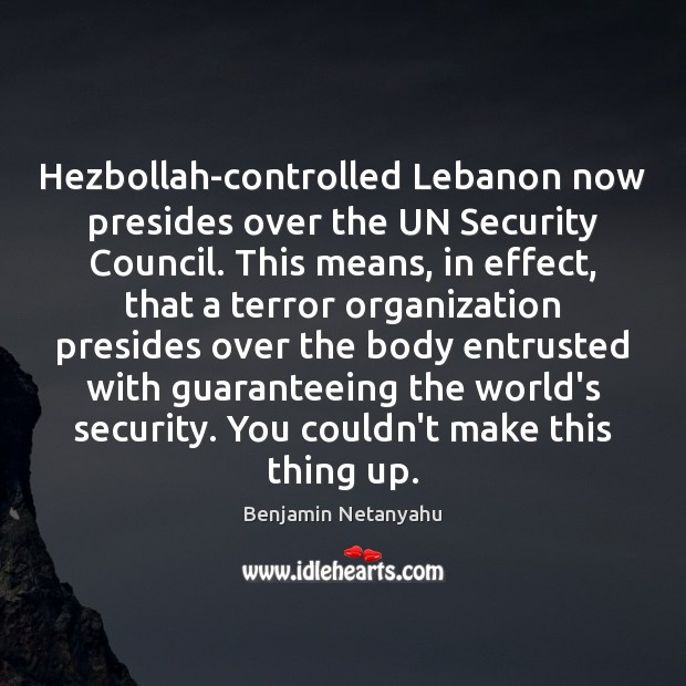 Hezbollah-controlled Lebanon now presides over the UN Security Council. This means, in Benjamin Netanyahu Picture Quote