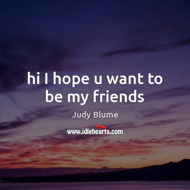 Hi I hope u want to be my friends Image