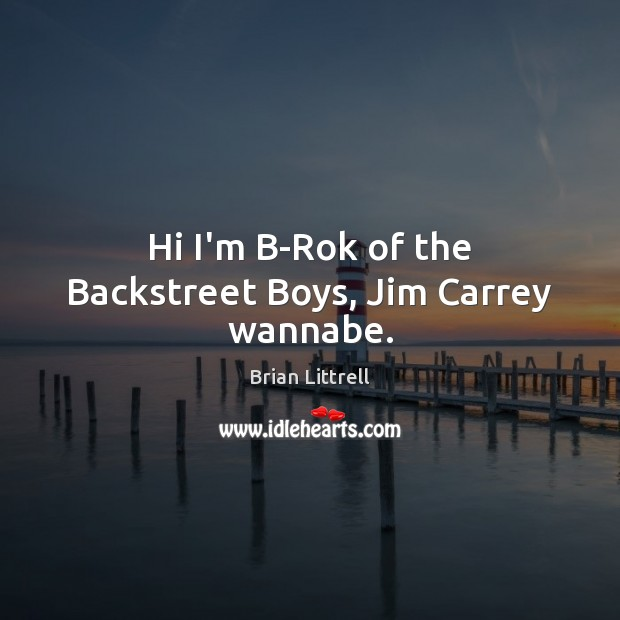 Hi I'm B-Rok of the Backstreet Boys, Jim Carrey wannabe. Brian Littrell Picture Quote