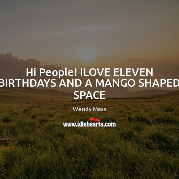 Hi People! ILOVE ELEVEN BIRTHDAYS AND A MANGO SHAPED SPACE Image