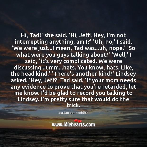 Image, Hi, Tad!' she said. 'Hi, Jeff! Hey, I'm not interrupting anything,