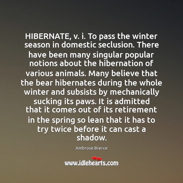 Image, HIBERNATE, v. i. To pass the winter season in domestic seclusion. There
