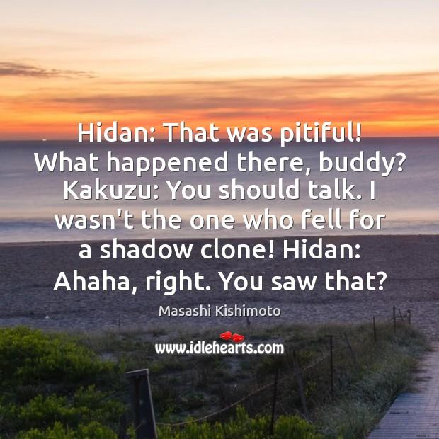 Hidan: That was pitiful! What happened there, buddy? Kakuzu: You should talk. Masashi Kishimoto Picture Quote