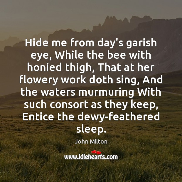 Hide me from day's garish eye, While the bee with honied thigh, John Milton Picture Quote
