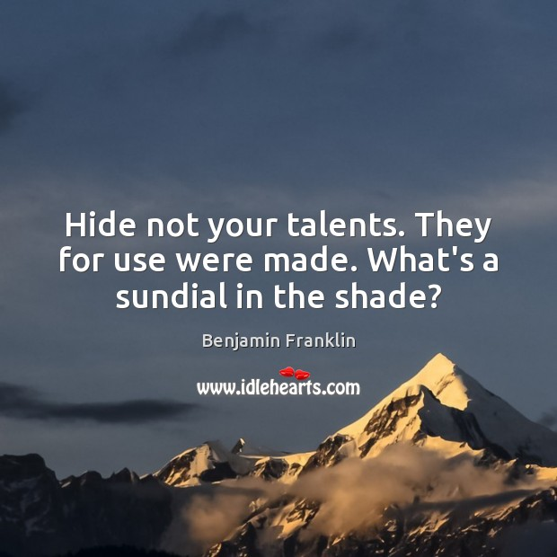 Hide not your talents. They for use were made. What's a sundial in the shade? Benjamin Franklin Picture Quote