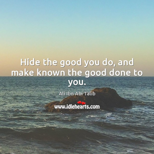 Hide the good you do, and make known the good done to you. Image