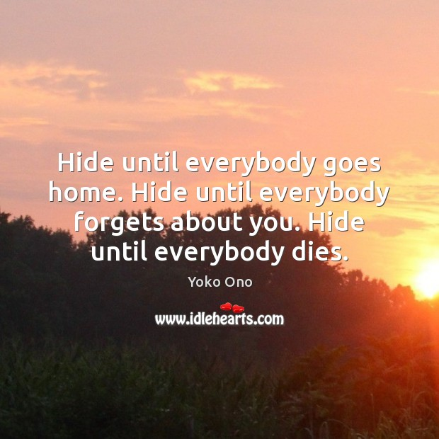 Hide until everybody goes home. Hide until everybody forgets about you. Hide Image