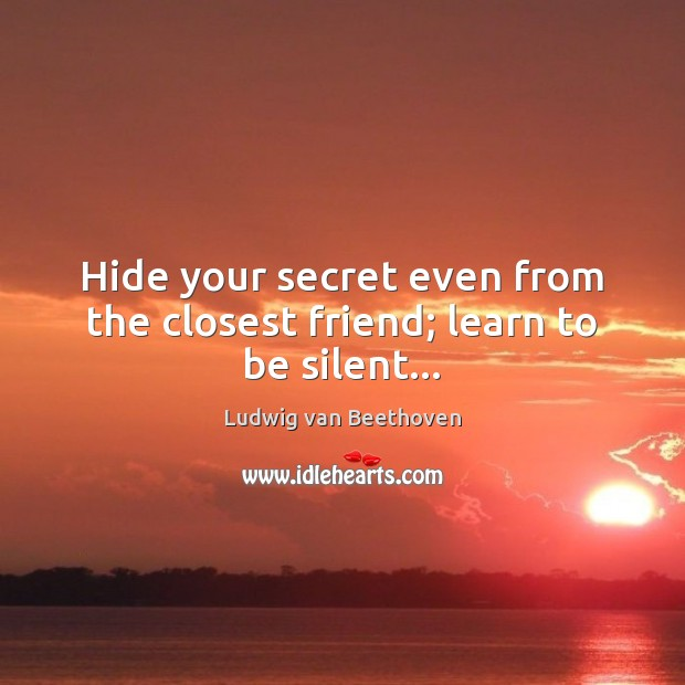 Hide your secret even from the closest friend; learn to be silent… Ludwig van Beethoven Picture Quote