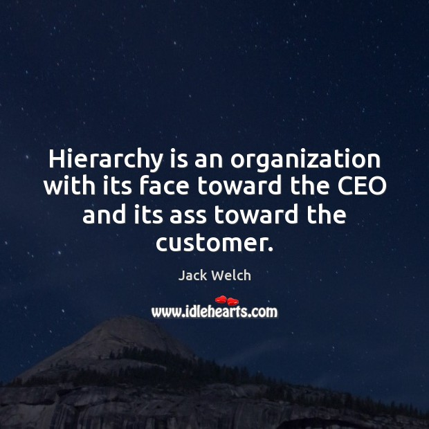 Image, Hierarchy is an organization with its face toward the CEO and its ass toward the customer.