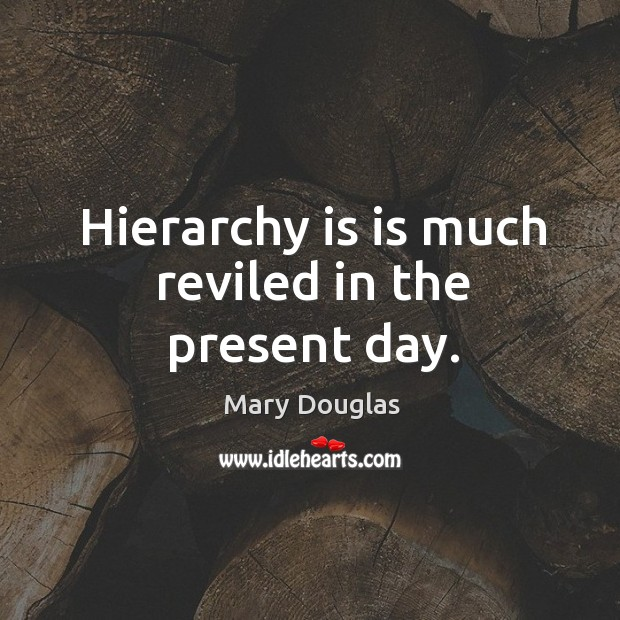 Hierarchy is is much reviled in the present day. Image