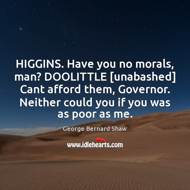 HIGGINS. Have you no morals, man? DOOLITTLE [unabashed] Cant afford them, Governor. Image