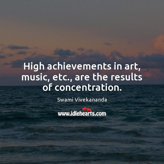 Image, High achievements in art, music, etc., are the results of concentration.