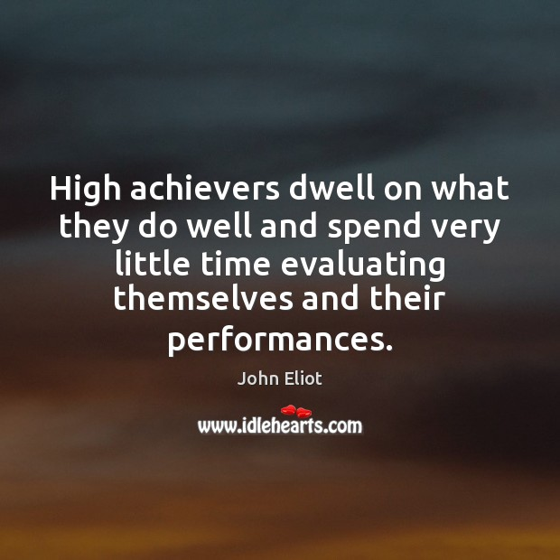 High achievers dwell on what they do well and spend very little John Eliot Picture Quote
